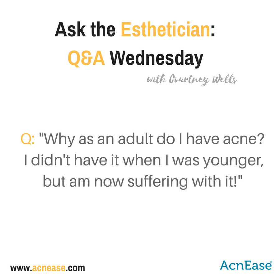 Why as an adult do I have acne?  I didn't have it when I was younger but am now suffering with it!  By Courtney Wells (Esthetician)